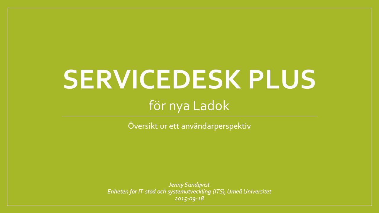 SERVICEDESK PLUS Översikt ur ett användarperspektiv Jenny Sandqvist Enheten för IT-stöd och systemutveckling (ITS), Umeå Universitet 2015-09-18 för nya Ladok