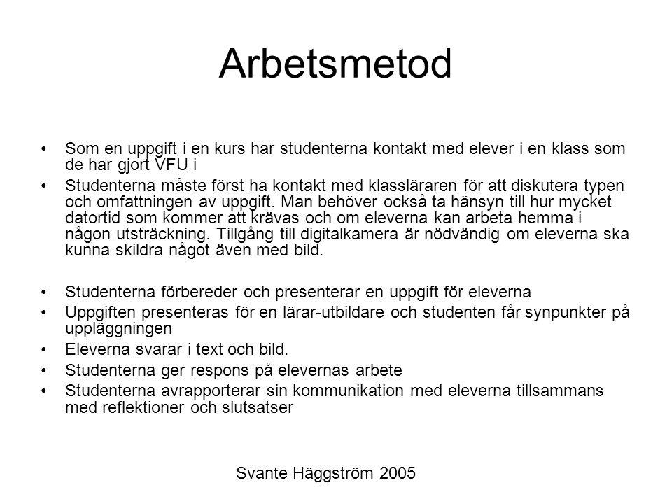 Svante Häggström 2005 Arbetsmetod Som en uppgift i en kurs har studenterna kontakt med elever i en klass som de har gjort VFU i Studenterna måste först ha kontakt med klassläraren för att diskutera typen och omfattningen av uppgift.