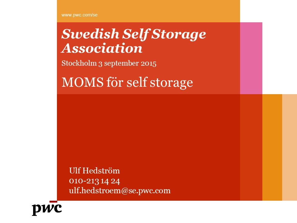 Swedish Self Storage Association Stockholm 3 september 2015 MOMS för self storage www.pwc.com/se Ulf Hedström 010-213 14 24 ulf.hedstroem@se.pwc.com