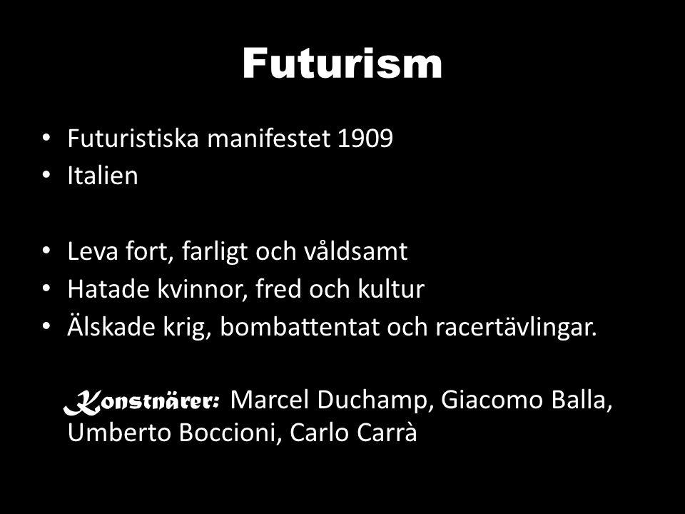 Futurism Futuristiska manifestet 1909 Italien Leva fort, farligt och våldsamt Hatade kvinnor, fred och kultur Älskade krig, bombattentat och racertävlingar.