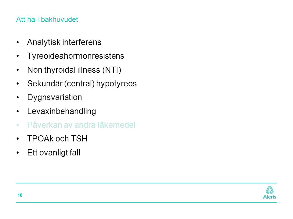 18 Att ha i bakhuvudet Analytisk interferens Tyreoideahormonresistens Non thyroidal illness (NTI) Sekundär (central) hypotyreos Dygnsvariation Levaxin