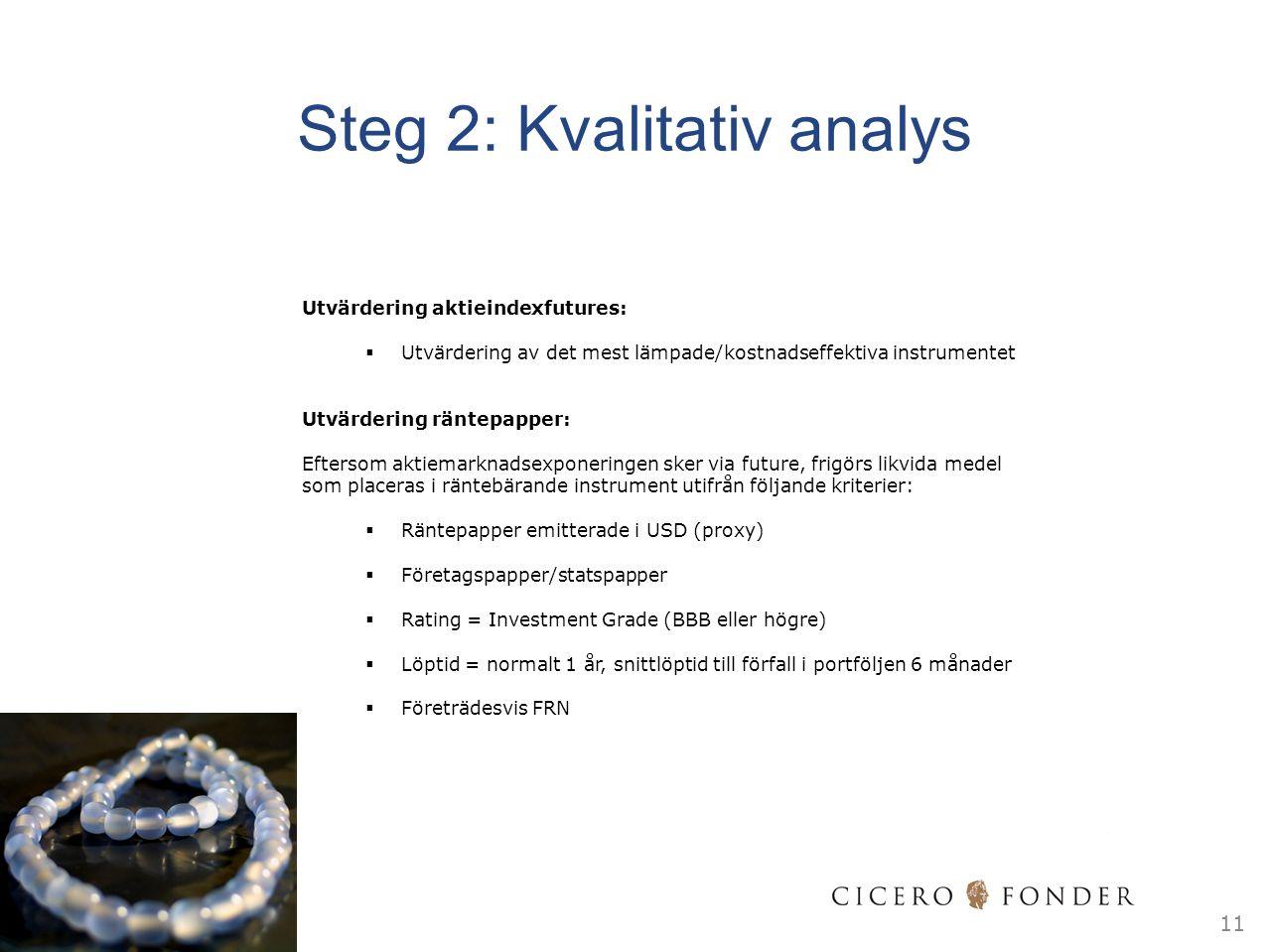 11 Utvärdering aktieindexfutures:  Utvärdering av det mest lämpade/kostnadseffektiva instrumentet Utvärdering räntepapper: Eftersom aktiemarknadsexponeringen sker via future, frigörs likvida medel som placeras i räntebärande instrument utifrån följande kriterier:  Räntepapper emitterade i USD (proxy)  Företagspapper/statspapper  Rating = Investment Grade (BBB eller högre)  Löptid = normalt 1 år, snittlöptid till förfall i portföljen 6 månader  Företrädesvis FRN Steg 2: Kvalitativ analys
