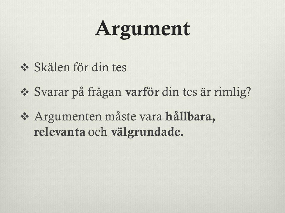 Argument  Skälen för din tes  Svarar på frågan varför din tes är rimlig?  Argumenten måste vara hållbara, relevanta och välgrundade.