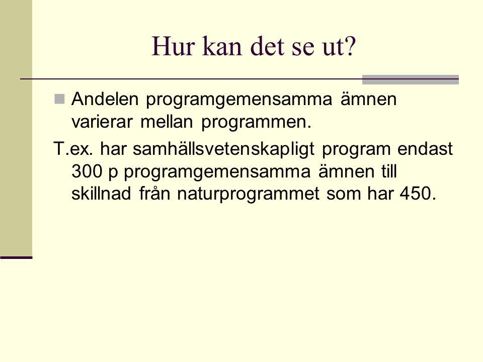 Hur kan det se ut? Andelen programgemensamma ämnen varierar mellan programmen. T.ex. har samhällsvetenskapligt program endast 300 p programgemensamma