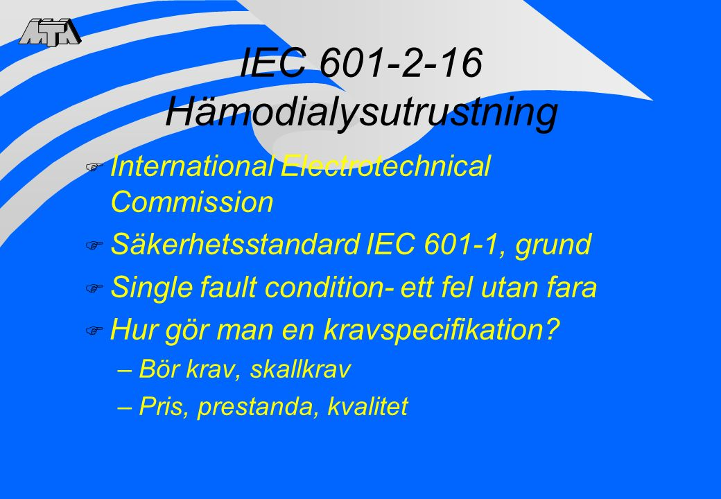 IEC 601-2-16 Hämodialysutrustning F International Electrotechnical Commission F Säkerhetsstandard IEC 601-1, grund F Single fault condition- ett fel utan fara F Hur gör man en kravspecifikation.