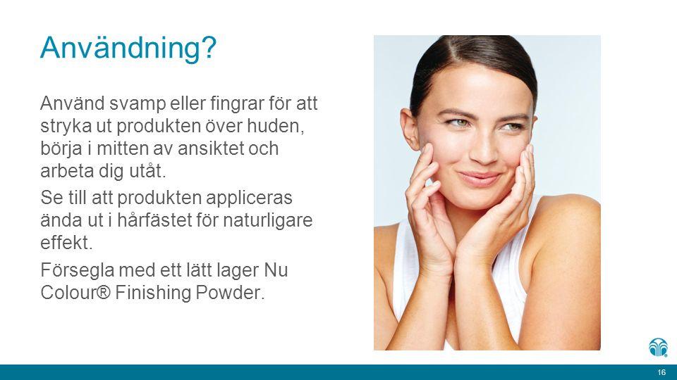 16 Användning? Använd svamp eller fingrar för att stryka ut produkten över huden, börja i mitten av ansiktet och arbeta dig utåt. Se till att produkte