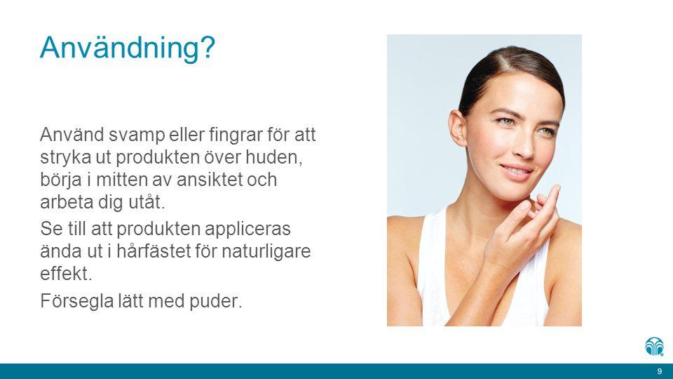 9 9 Användning? Använd svamp eller fingrar för att stryka ut produkten över huden, börja i mitten av ansiktet och arbeta dig utåt. Se till att produkt