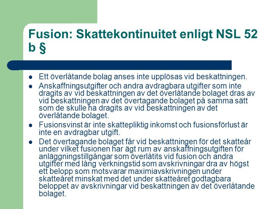 Fusion: Skattekontinuitet enligt NSL 52 b § Ett överlåtande bolag anses inte upplösas vid beskattningen. Anskaffningsutgifter och andra avdragbara utg