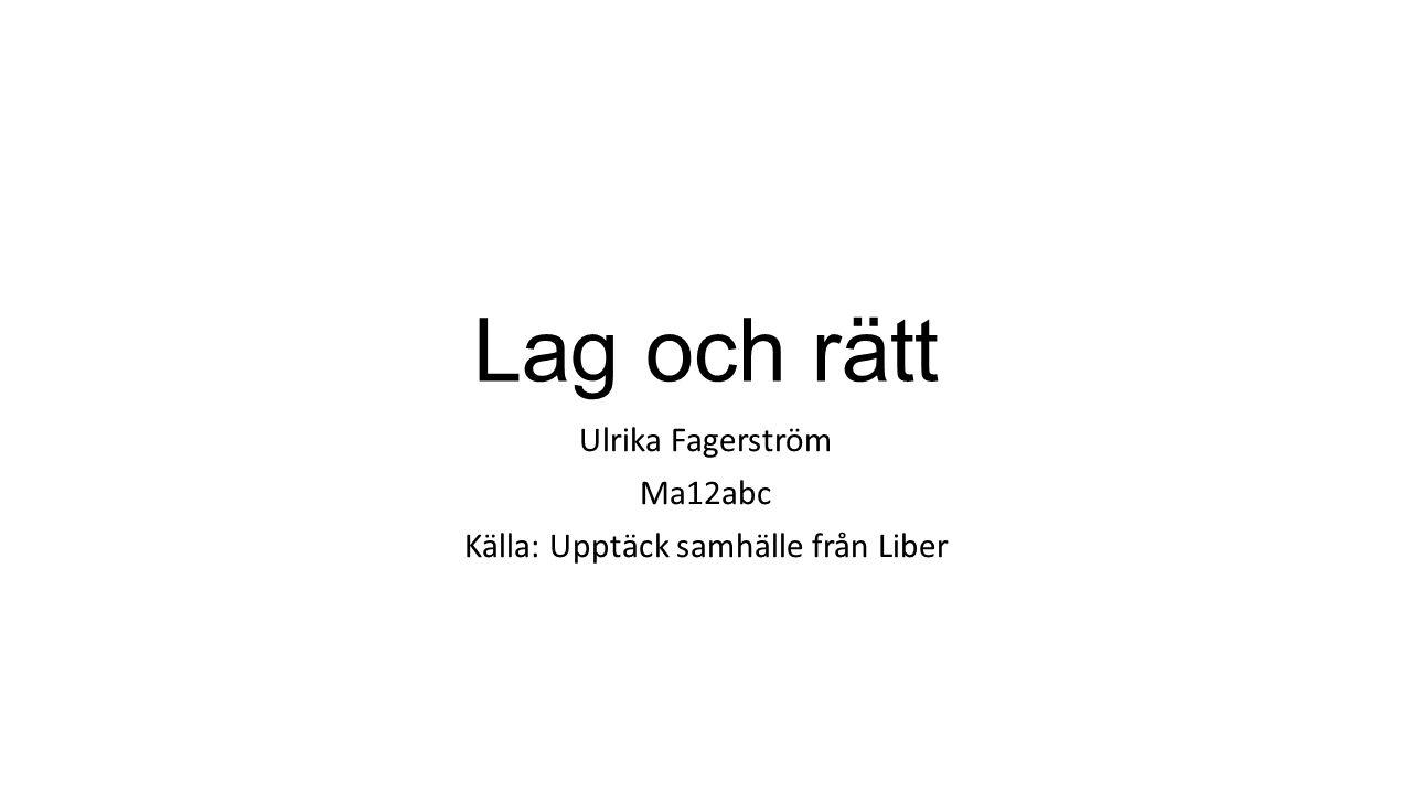 Lag och rätt Ulrika Fagerström Ma12abc Källa: Upptäck samhälle från Liber