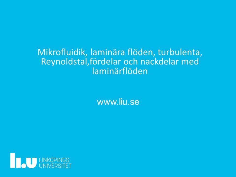 www.liu.se Mikrofluidik, laminära flöden, turbulenta, Reynoldstal,fördelar och nackdelar med laminärflöden