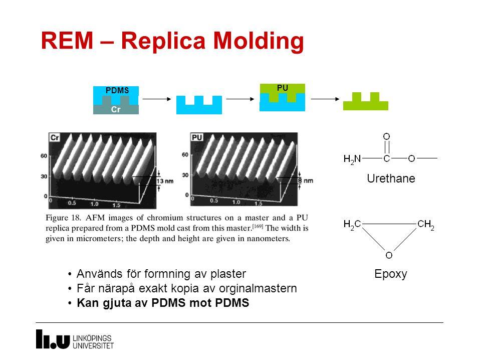 REM – Replica Molding Används för formning av plaster Får närapå exakt kopia av orginalmastern Kan gjuta av PDMS mot PDMS Urethane Epoxy Cr PDMS PU