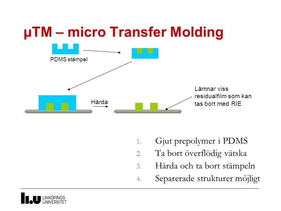µTM – micro Transfer Molding 1. Gjut prepolymer i PDMS 2. Ta bort överflödig vätska 3. Härda och ta bort stämpeln 4. Separerade strukturer möjligt Här