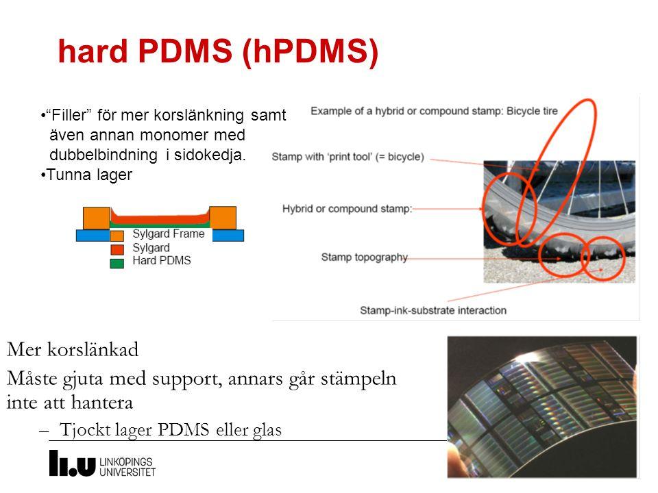 hard PDMS (hPDMS) Mer korslänkad Måste gjuta med support, annars går stämpeln inte att hantera –Tjockt lager PDMS eller glas Filler för mer korslänkning samt även annan monomer med dubbelbindning i sidokedja.