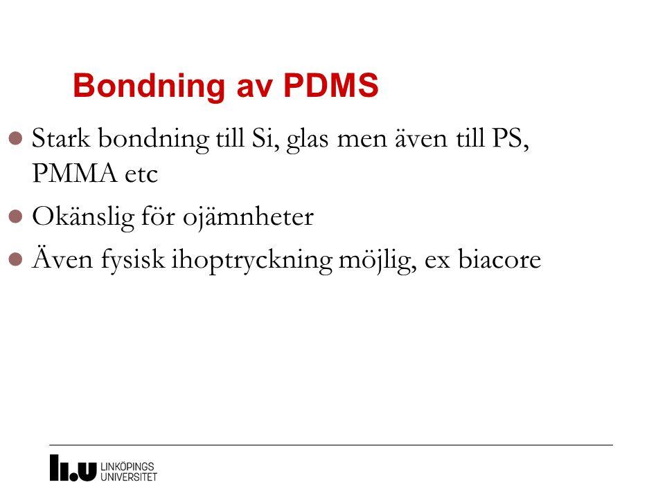 Bondning av PDMS Stark bondning till Si, glas men även till PS, PMMA etc Okänslig för ojämnheter Även fysisk ihoptryckning möjlig, ex biacore