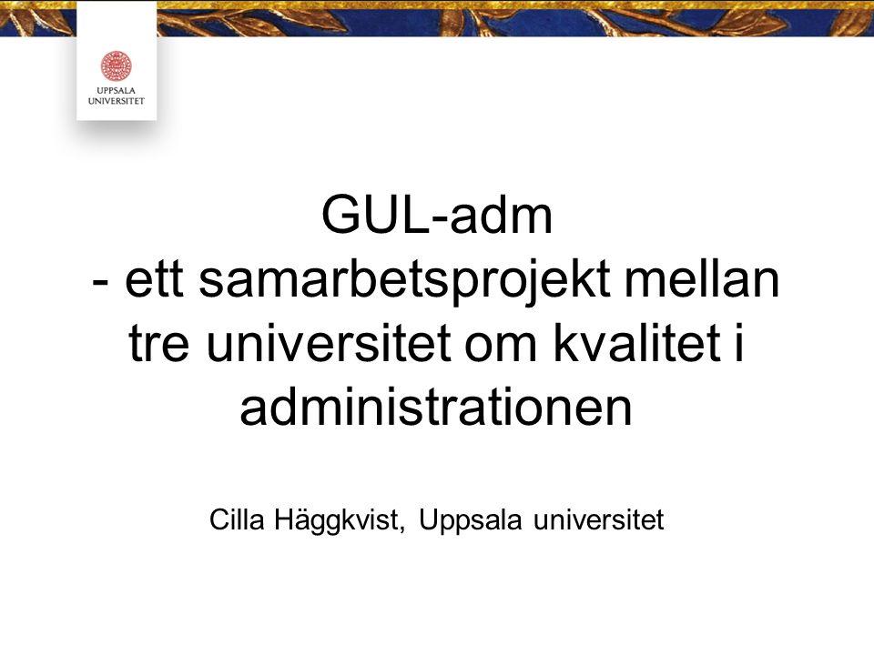 GUL-adm - ett samarbetsprojekt mellan tre universitet om kvalitet i administrationen Cilla Häggkvist, Uppsala universitet