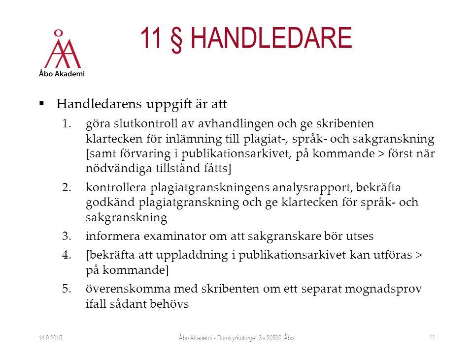  Handledarens uppgift är att 1.göra slutkontroll av avhandlingen och ge skribenten klartecken för inlämning till plagiat-, språk- och sakgranskning [samt förvaring i publikationsarkivet, på kommande > först när nödvändiga tillstånd fåtts] 2.kontrollera plagiatgranskningens analysrapport, bekräfta godkänd plagiatgranskning och ge klartecken för språk- och sakgranskning 3.informera examinator om att sakgranskare bör utses 4.[bekräfta att uppladdning i publikationsarkivet kan utföras > på kommande] 5.överenskomma med skribenten om ett separat mognadsprov ifall sådant behövs 14.9.2015 11 § HANDLEDARE Åbo Akademi - Domkyrkotorget 3 - 20500 Åbo 11