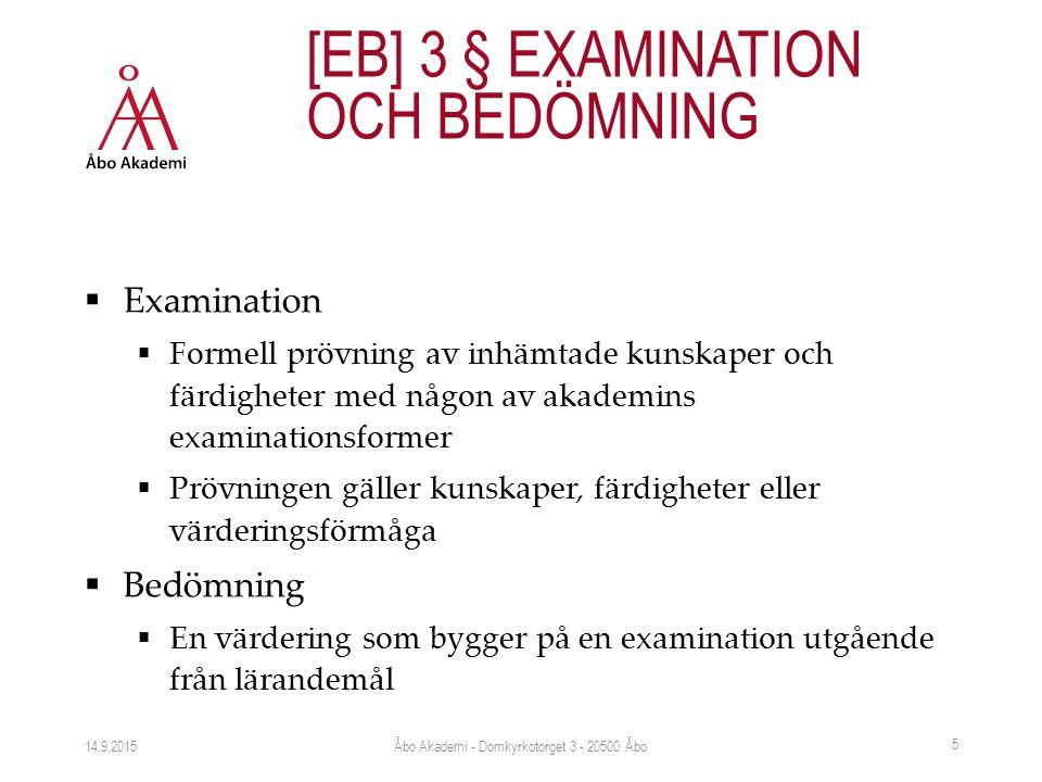  Examination  Formell prövning av inhämtade kunskaper och färdigheter med någon av akademins examinationsformer  Prövningen gäller kunskaper, färdigheter eller värderingsförmåga  Bedömning  En värdering som bygger på en examination utgående från lärandemål 14.9.2015 [EB] 3 § EXAMINATION OCH BEDÖMNING Åbo Akademi - Domkyrkotorget 3 - 20500 Åbo 5