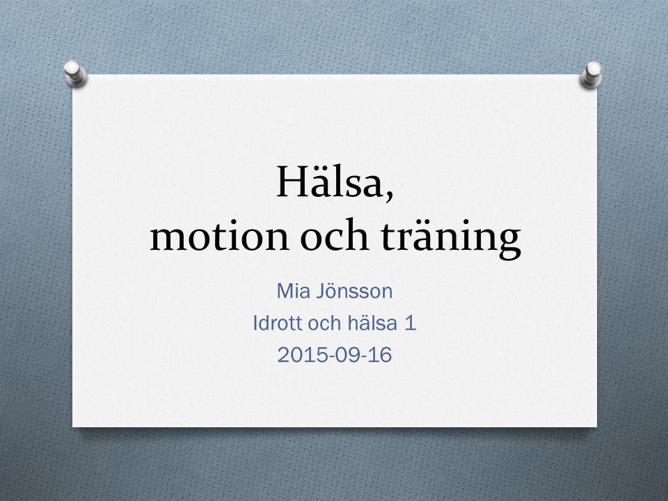 Hälsa, motion och träning Mia Jönsson Idrott och hälsa 1 2015-09-16