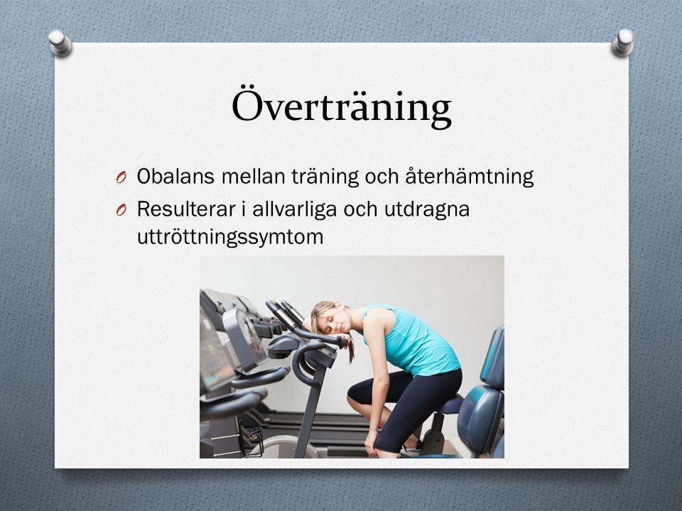 Överträning O Obalans mellan träning och återhämtning O Resulterar i allvarliga och utdragna uttröttningssymtom