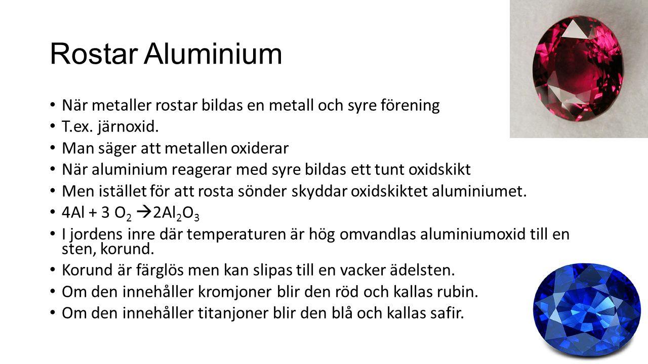 Rostar Aluminium När metaller rostar bildas en metall och syre förening T.ex. järnoxid. Man säger att metallen oxiderar När aluminium reagerar med syr