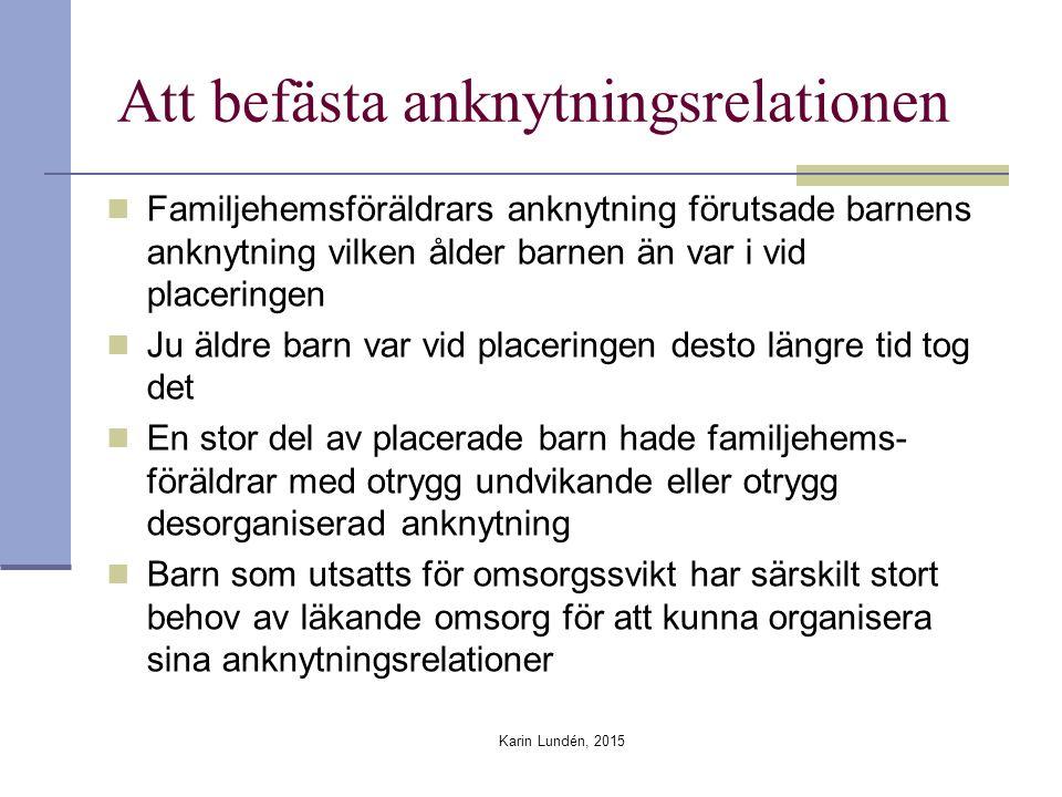 Att befästa anknytningsrelationen Familjehemsföräldrars anknytning förutsade barnens anknytning vilken ålder barnen än var i vid placeringen Ju äldre barn var vid placeringen desto längre tid tog det En stor del av placerade barn hade familjehems- föräldrar med otrygg undvikande eller otrygg desorganiserad anknytning Barn som utsatts för omsorgssvikt har särskilt stort behov av läkande omsorg för att kunna organisera sina anknytningsrelationer Karin Lundén, 2015