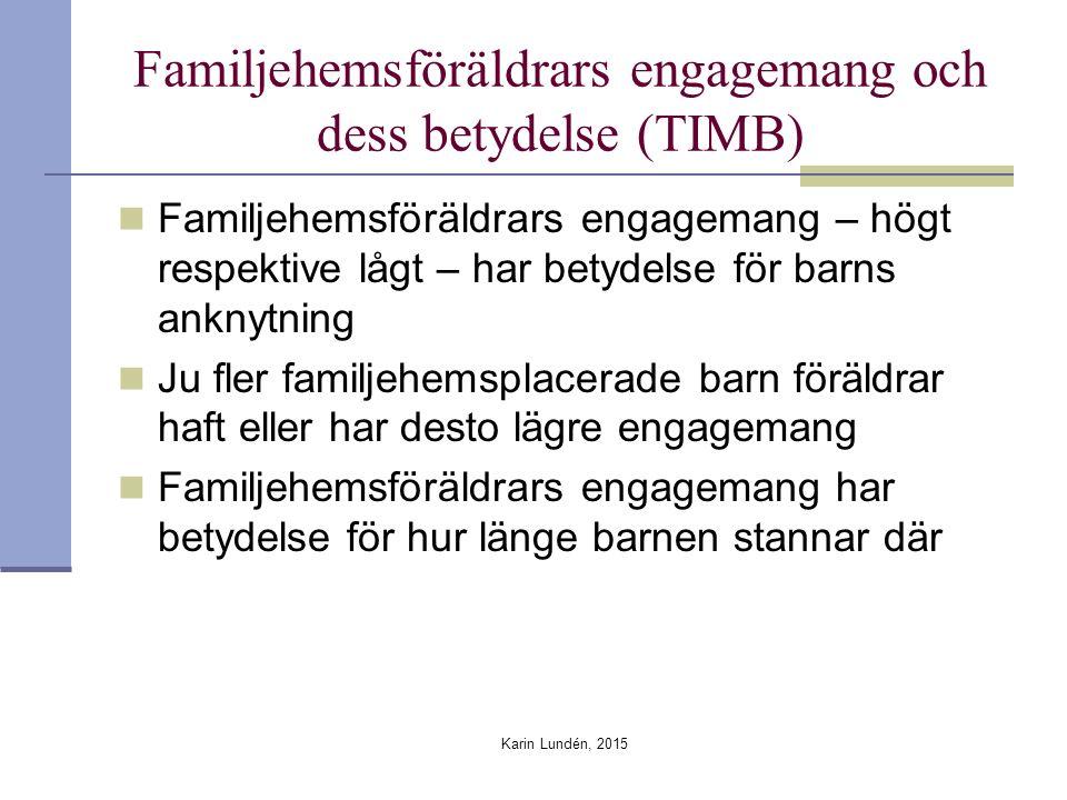 Familjehemsföräldrars engagemang och dess betydelse (TIMB) Familjehemsföräldrars engagemang – högt respektive lågt – har betydelse för barns anknytning Ju fler familjehemsplacerade barn föräldrar haft eller har desto lägre engagemang Familjehemsföräldrars engagemang har betydelse för hur länge barnen stannar där Karin Lundén, 2015
