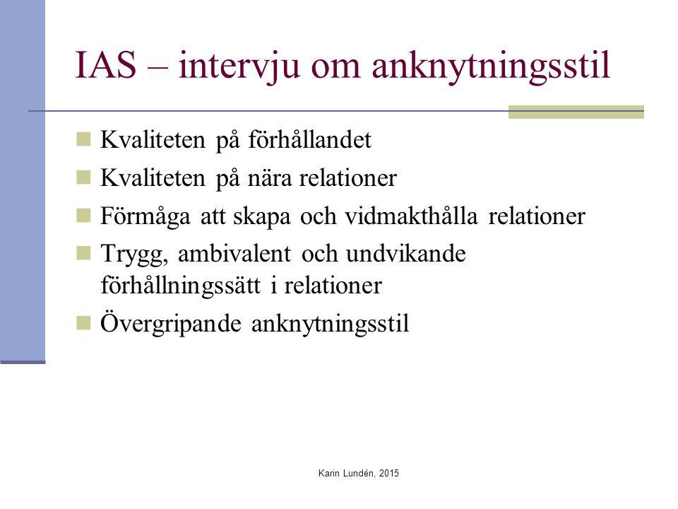 IAS – intervju om anknytningsstil Kvaliteten på förhållandet Kvaliteten på nära relationer Förmåga att skapa och vidmakthålla relationer Trygg, ambivalent och undvikande förhållningssätt i relationer Övergripande anknytningsstil Karin Lundén, 2015