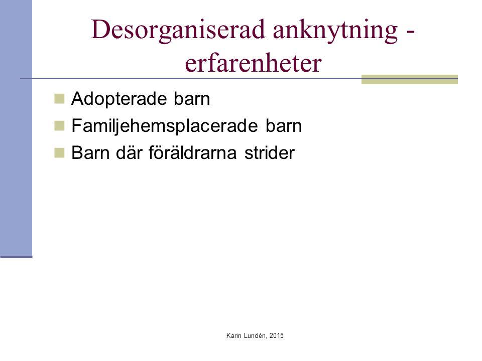 Desorganiserad anknytning - erfarenheter Adopterade barn Familjehemsplacerade barn Barn där föräldrarna strider Karin Lundén, 2015