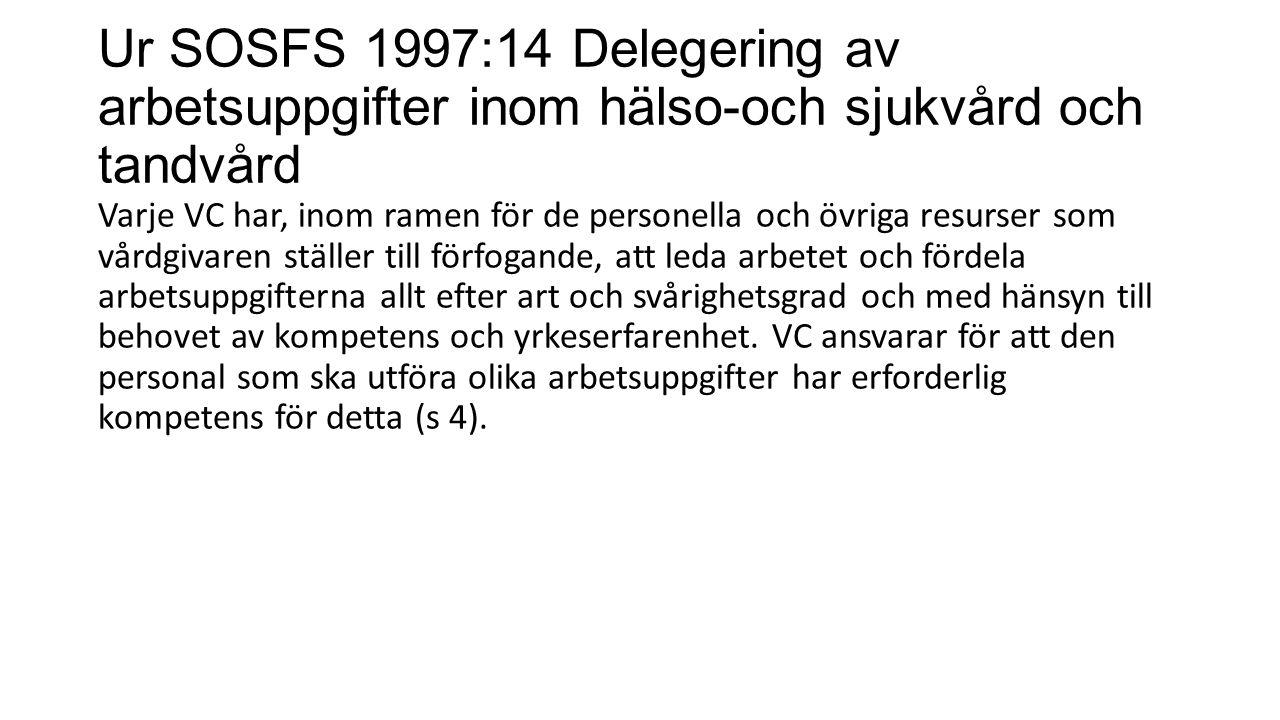 Ur SOSFS 1997:14 Delegering av arbetsuppgifter inom hälso-och sjukvård och tandvård Varje VC har, inom ramen för de personella och övriga resurser som vårdgivaren ställer till förfogande, att leda arbetet och fördela arbetsuppgifterna allt efter art och svårighetsgrad och med hänsyn till behovet av kompetens och yrkeserfarenhet.