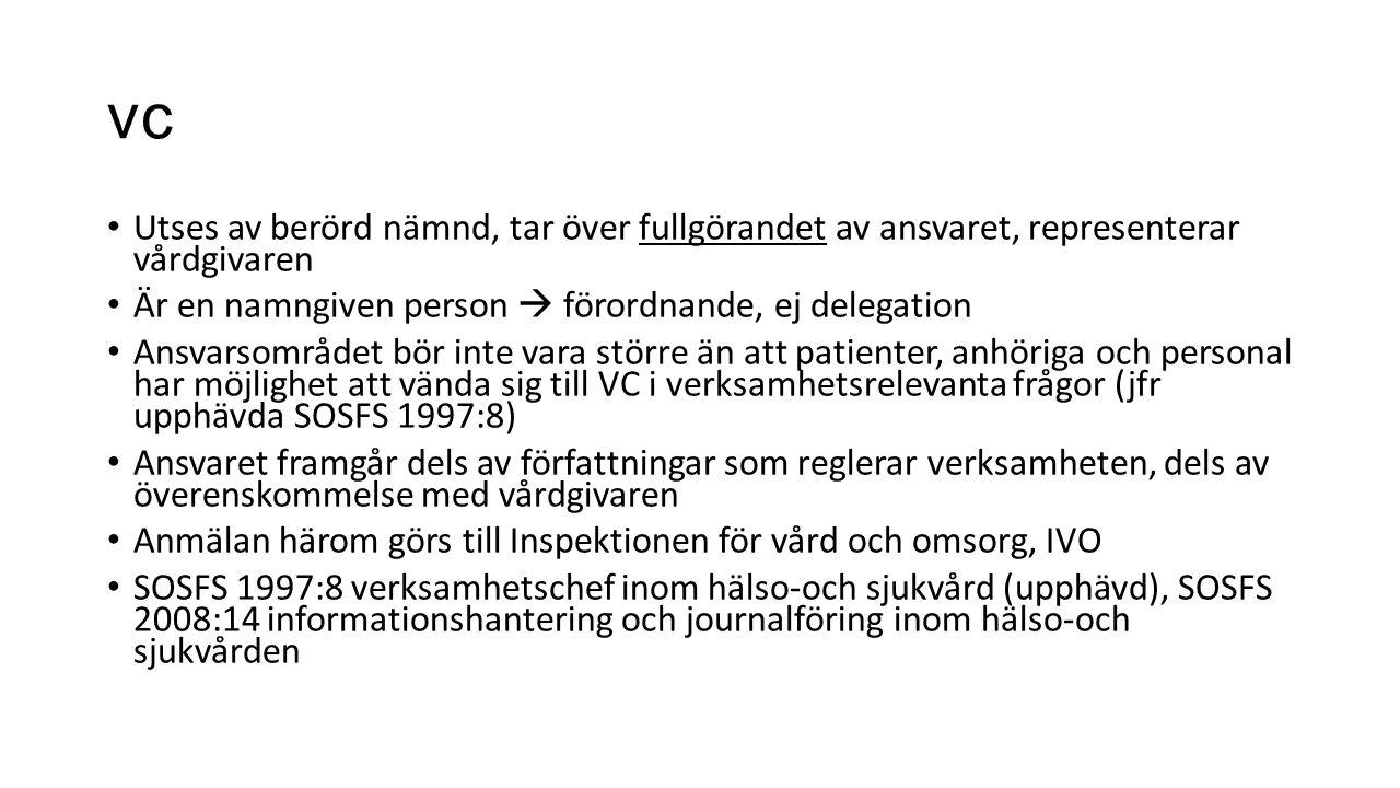 vc Utses av berörd nämnd, tar över fullgörandet av ansvaret, representerar vårdgivaren Är en namngiven person  förordnande, ej delegation Ansvarsområdet bör inte vara större än att patienter, anhöriga och personal har möjlighet att vända sig till VC i verksamhetsrelevanta frågor (jfr upphävda SOSFS 1997:8) Ansvaret framgår dels av författningar som reglerar verksamheten, dels av överenskommelse med vårdgivaren Anmälan härom görs till Inspektionen för vård och omsorg, IVO SOSFS 1997:8 verksamhetschef inom hälso-och sjukvård (upphävd), SOSFS 2008:14 informationshantering och journalföring inom hälso-och sjukvården
