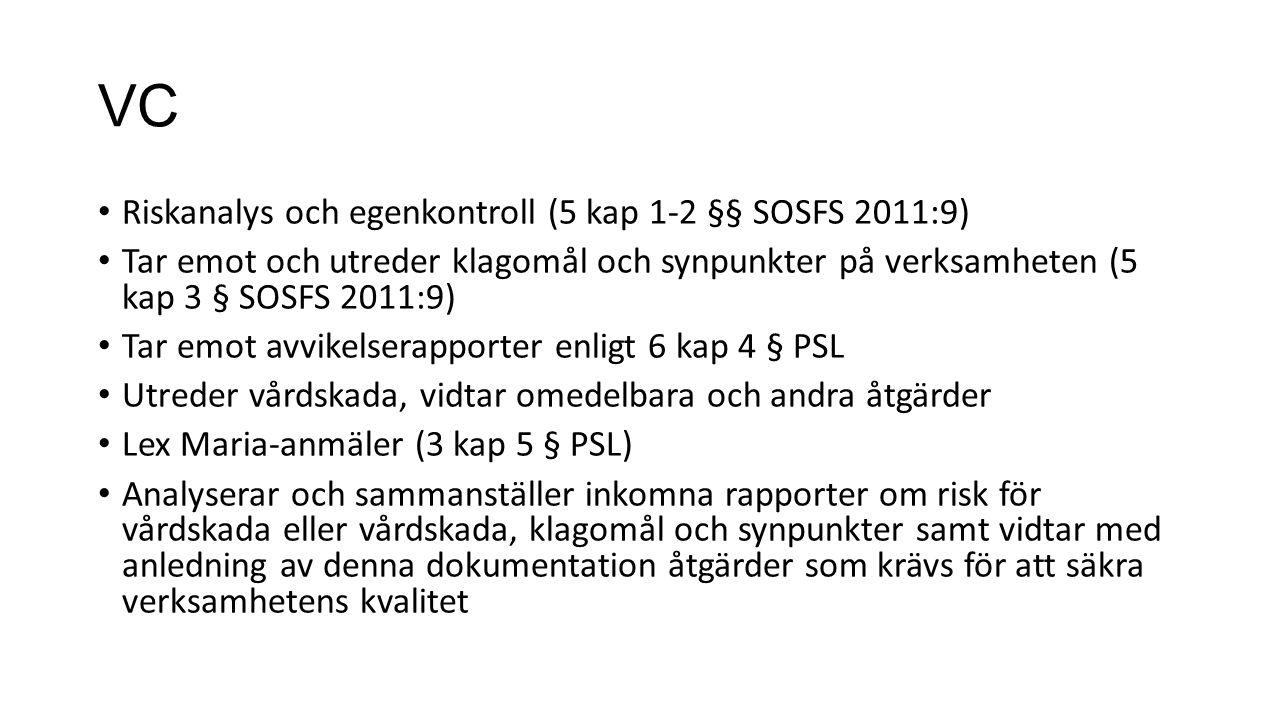 VC Riskanalys och egenkontroll (5 kap 1-2 §§ SOSFS 2011:9) Tar emot och utreder klagomål och synpunkter på verksamheten (5 kap 3 § SOSFS 2011:9) Tar emot avvikelserapporter enligt 6 kap 4 § PSL Utreder vårdskada, vidtar omedelbara och andra åtgärder Lex Maria-anmäler (3 kap 5 § PSL) Analyserar och sammanställer inkomna rapporter om risk för vårdskada eller vårdskada, klagomål och synpunkter samt vidtar med anledning av denna dokumentation åtgärder som krävs för att säkra verksamhetens kvalitet