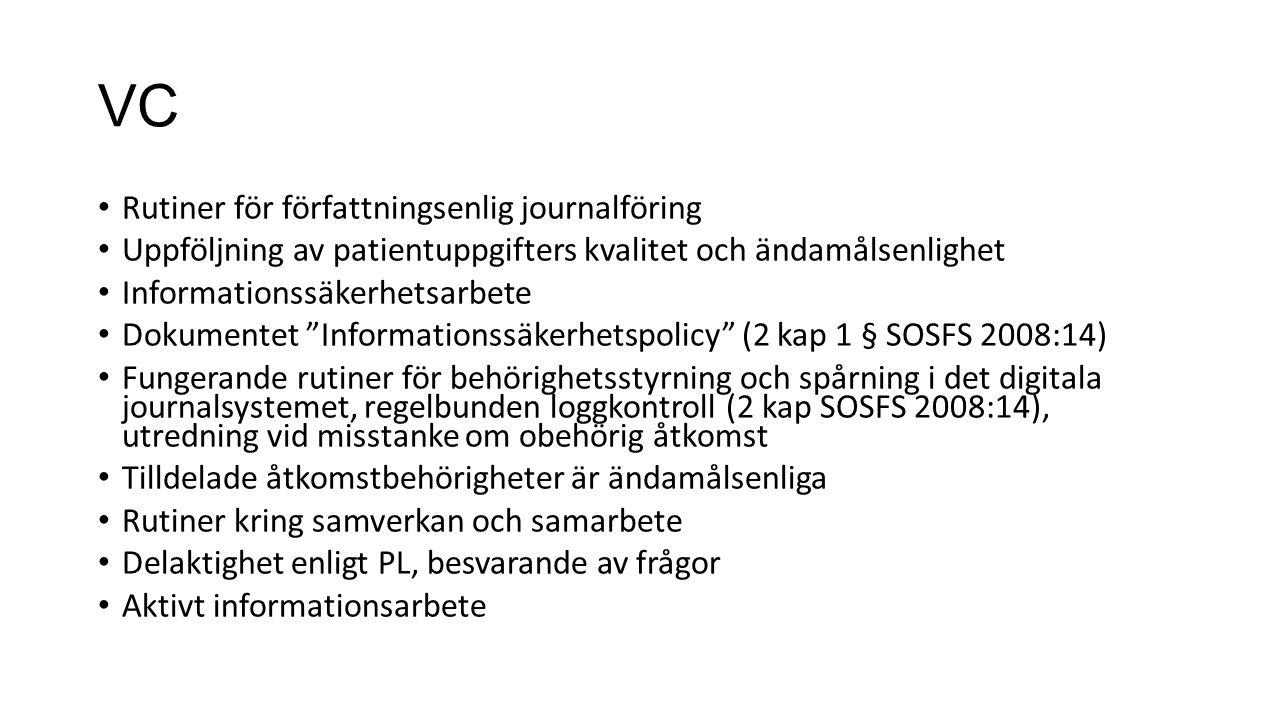 VC Rutiner för författningsenlig journalföring Uppföljning av patientuppgifters kvalitet och ändamålsenlighet Informationssäkerhetsarbete Dokumentet Informationssäkerhetspolicy (2 kap 1 § SOSFS 2008:14) Fungerande rutiner för behörighetsstyrning och spårning i det digitala journalsystemet, regelbunden loggkontroll (2 kap SOSFS 2008:14), utredning vid misstanke om obehörig åtkomst Tilldelade åtkomstbehörigheter är ändamålsenliga Rutiner kring samverkan och samarbete Delaktighet enligt PL, besvarande av frågor Aktivt informationsarbete