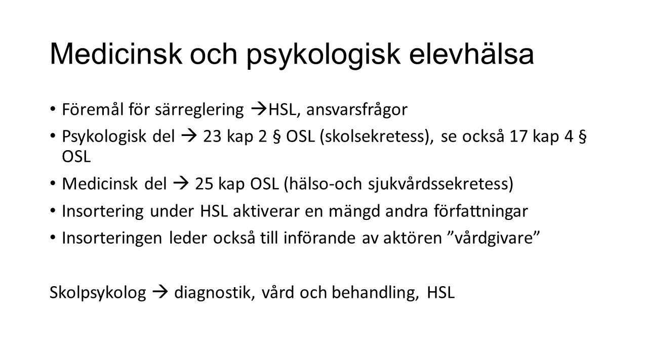 Medicinsk och psykologisk elevhälsa Föremål för särreglering  HSL, ansvarsfrågor Psykologisk del  23 kap 2 § OSL (skolsekretess), se också 17 kap 4 § OSL Medicinsk del  25 kap OSL (hälso-och sjukvårdssekretess) Insortering under HSL aktiverar en mängd andra författningar Insorteringen leder också till införande av aktören vårdgivare Skolpsykolog  diagnostik, vård och behandling, HSL