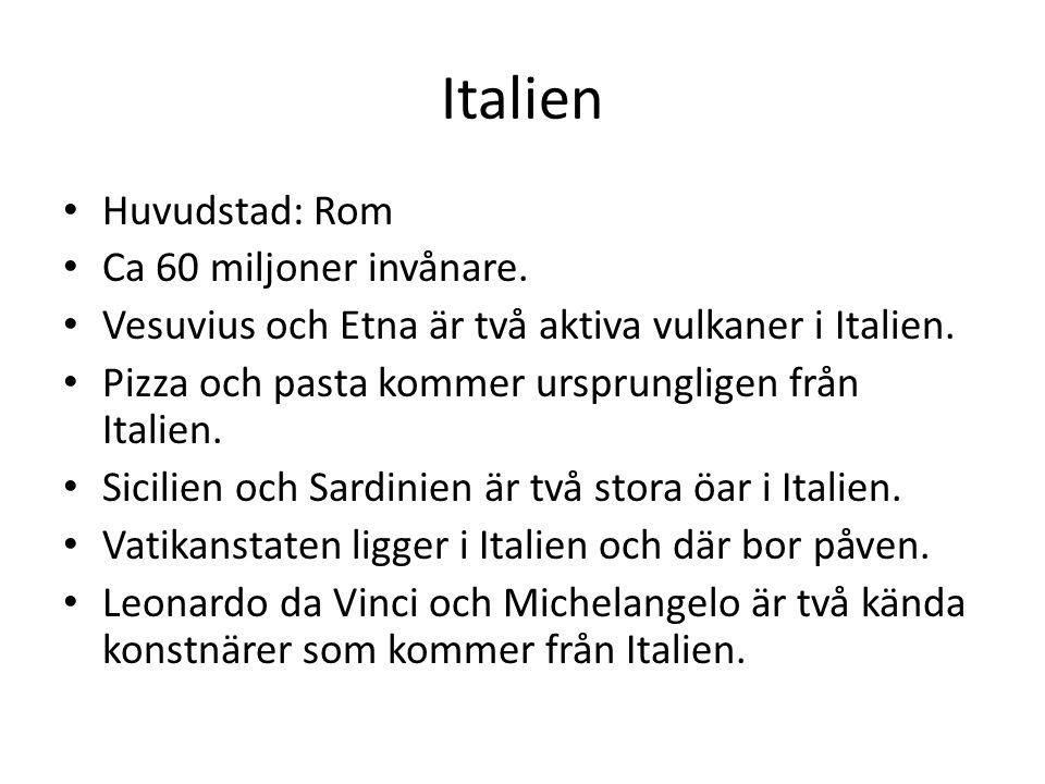 Italien Huvudstad: Rom Ca 60 miljoner invånare. Vesuvius och Etna är två aktiva vulkaner i Italien. Pizza och pasta kommer ursprungligen från Italien.