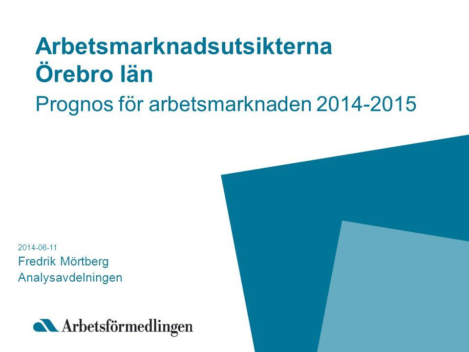 Arbetsmarknadsutsikterna Örebro län Prognos för arbetsmarknaden 2014-2015 2014-06-11 Fredrik Mörtberg Analysavdelningen