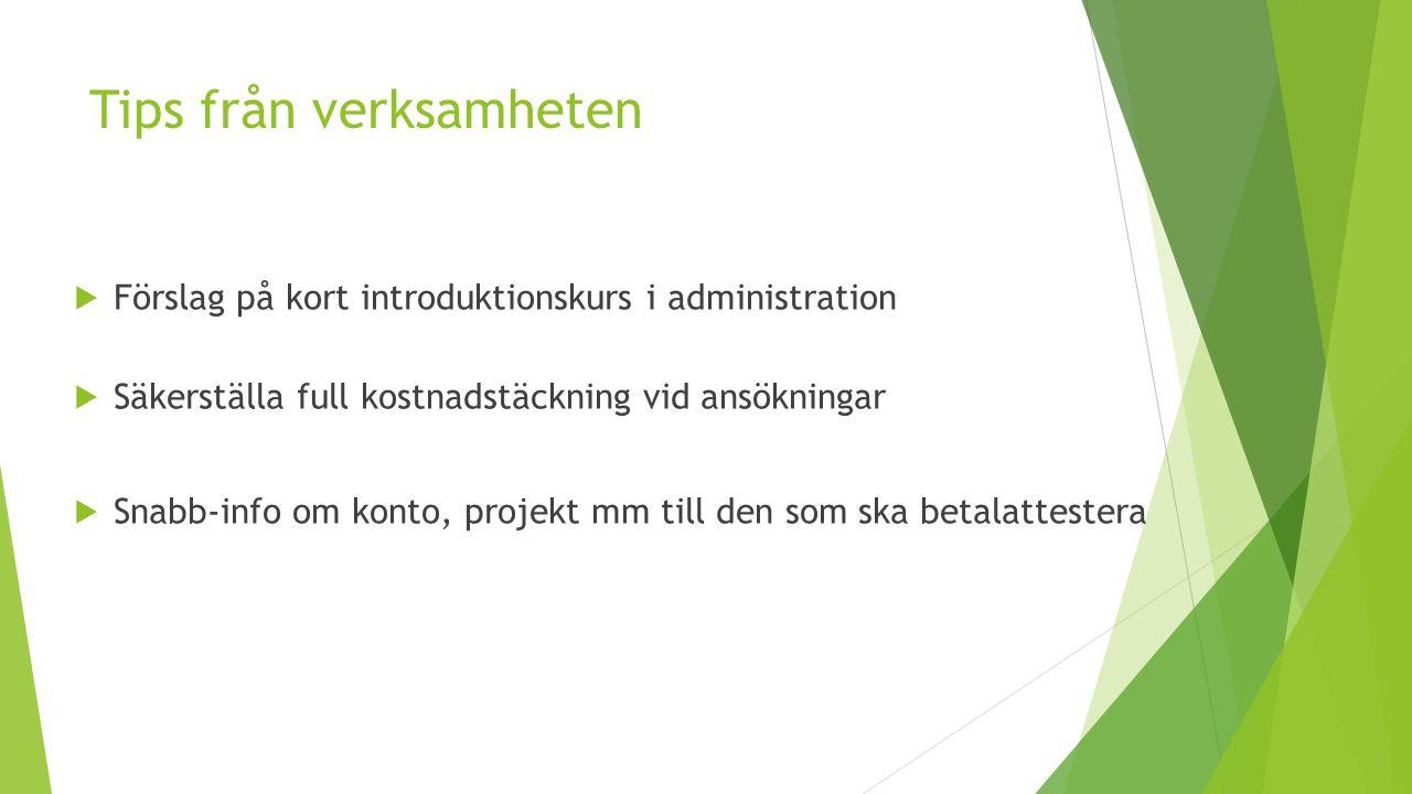 Tips från verksamheten  Förslag på kort introduktionskurs i administration  Säkerställa full kostnadstäckning vid ansökningar  Snabb-info om konto, projekt mm till den som ska betalattestera