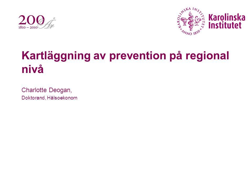 Kartläggning av prevention på regional nivå Charlotte Deogan, Doktorand, Hälsoekonom