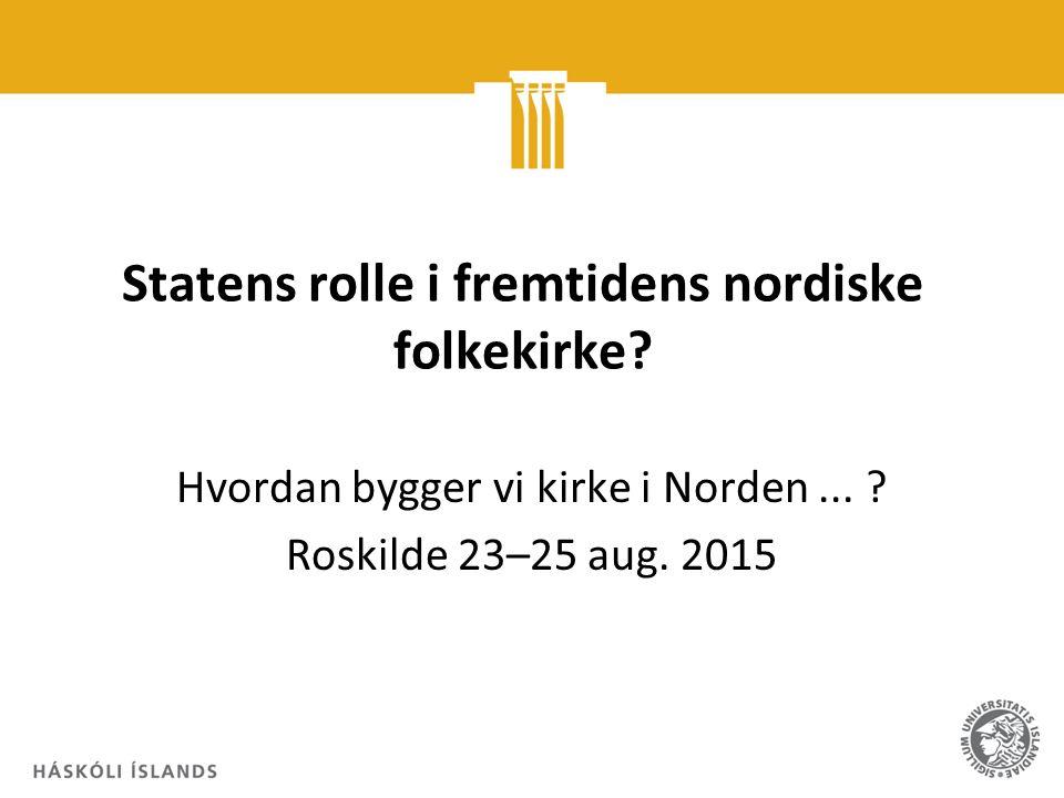 Statens rolle i fremtidens nordiske folkekirke? Hvordan bygger vi kirke i Norden... ? Roskilde 23–25 aug. 2015
