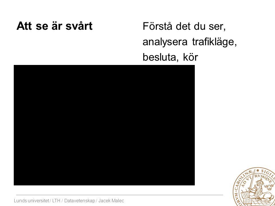 Lunds universitet / LTH / Datavetenskap / Jacek Malec Att se är svårt Förstå det du ser, analysera trafikläge, besluta, kör