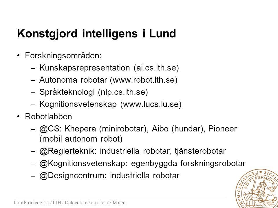 Lunds universitet / LTH / Datavetenskap / Jacek Malec Konstgjord intelligens i Lund Forskningsområden: –Kunskapsrepresentation (ai.cs.lth.se) –Autonoma robotar (www.robot.lth.se) –Språkteknologi (nlp.cs.lth.se) –Kognitionsvetenskap (www.lucs.lu.se) Robotlabben –@CS: Khepera (minirobotar), Aibo (hundar), Pioneer (mobil autonom robot) –@Reglerteknik: industriella robotar, tjänsterobotar –@Kognitionsvetenskap: egenbyggda forskningsrobotar –@Designcentrum: industriella robotar