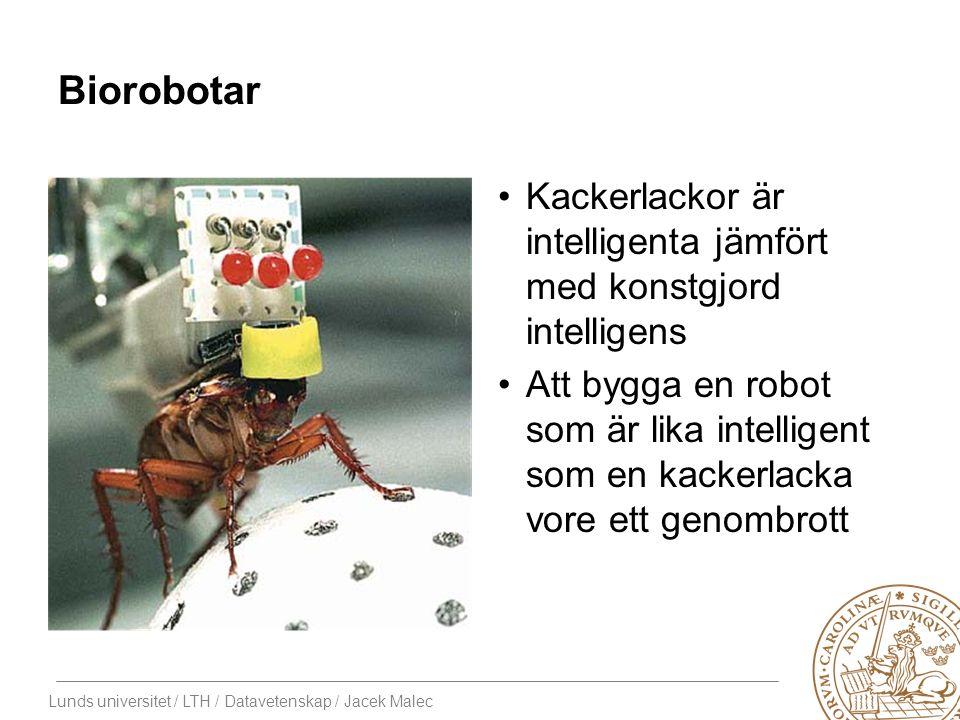 Lunds universitet / LTH / Datavetenskap / Jacek Malec Biorobotar Kackerlackor är intelligenta jämfört med konstgjord intelligens Att bygga en robot som är lika intelligent som en kackerlacka vore ett genombrott