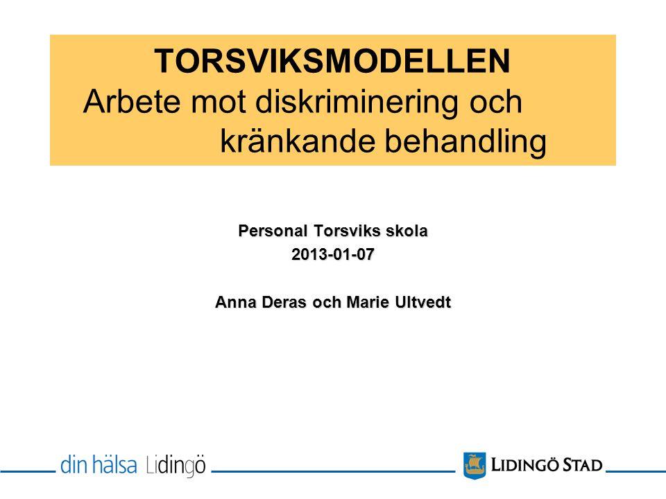 TORSVIKSMODELLEN Arbete mot diskriminering och kränkande behandling Personal Torsviks skola 2013-01-07 Anna Deras och Marie Ultvedt