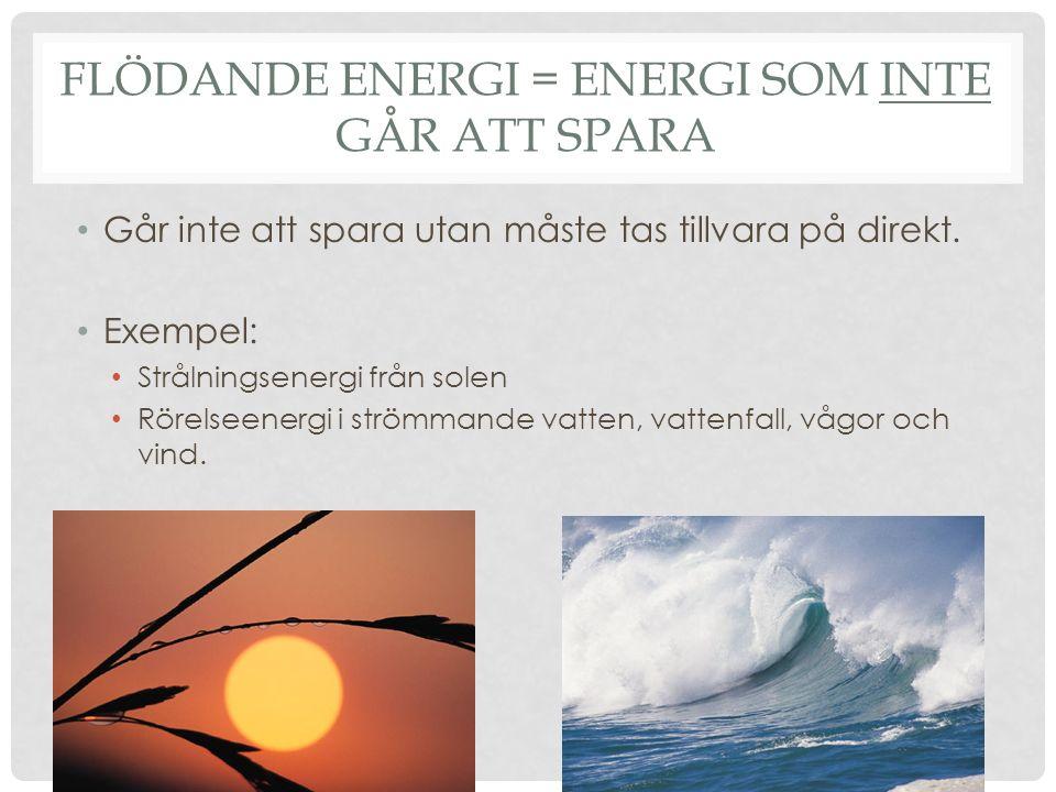 FLÖDANDE ENERGI = ENERGI SOM INTE GÅR ATT SPARA Går inte att spara utan måste tas tillvara på direkt. Exempel: Strålningsenergi från solen Rörelseener