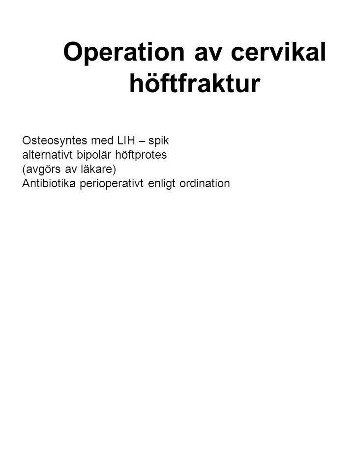 Operation av cervikal höftfraktur Osteosyntes med LIH – spik alternativt bipolär höftprotes (avgörs av läkare) Antibiotika perioperativt enligt ordina