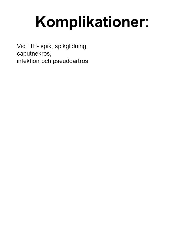 Komplikationer: Vid LIH- spik, spikglidning, caputnekros, infektion och pseudoartros