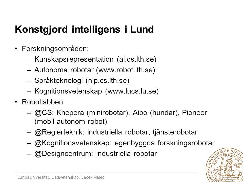 Lunds universitet / Datavetenskap / Jacek Malec Konstgjord intelligens i Lund Forskningsområden: –Kunskapsrepresentation (ai.cs.lth.se) –Autonoma robotar (www.robot.lth.se) –Språkteknologi (nlp.cs.lth.se) –Kognitionsvetenskap (www.lucs.lu.se) Robotlabben –@CS: Khepera (minirobotar), Aibo (hundar), Pioneer (mobil autonom robot) –@Reglerteknik: industriella robotar, tjänsterobotar –@Kognitionsvetenskap: egenbyggda forskningsrobotar –@Designcentrum: industriella robotar