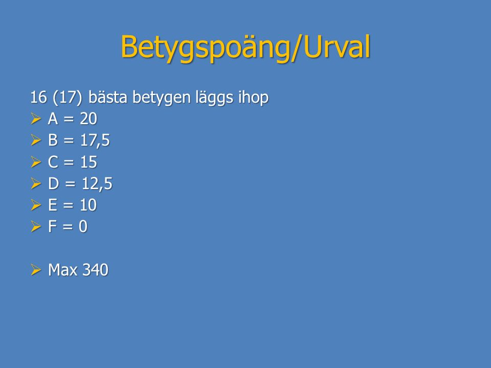 Betygspoäng/Urval 16 (17) bästa betygen läggs ihop  A = 20  B = 17,5  C = 15  D = 12,5  E = 10  F = 0  Max 340