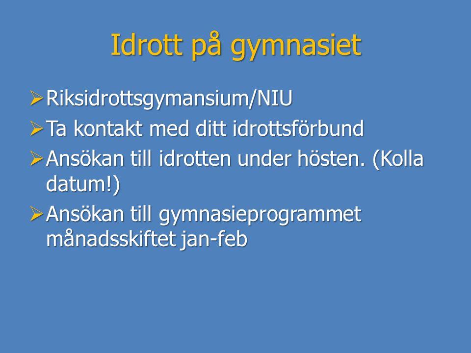 Idrott på gymnasiet  Riksidrottsgymansium/NIU  Ta kontakt med ditt idrottsförbund  Ansökan till idrotten under hösten. (Kolla datum!)  Ansökan til