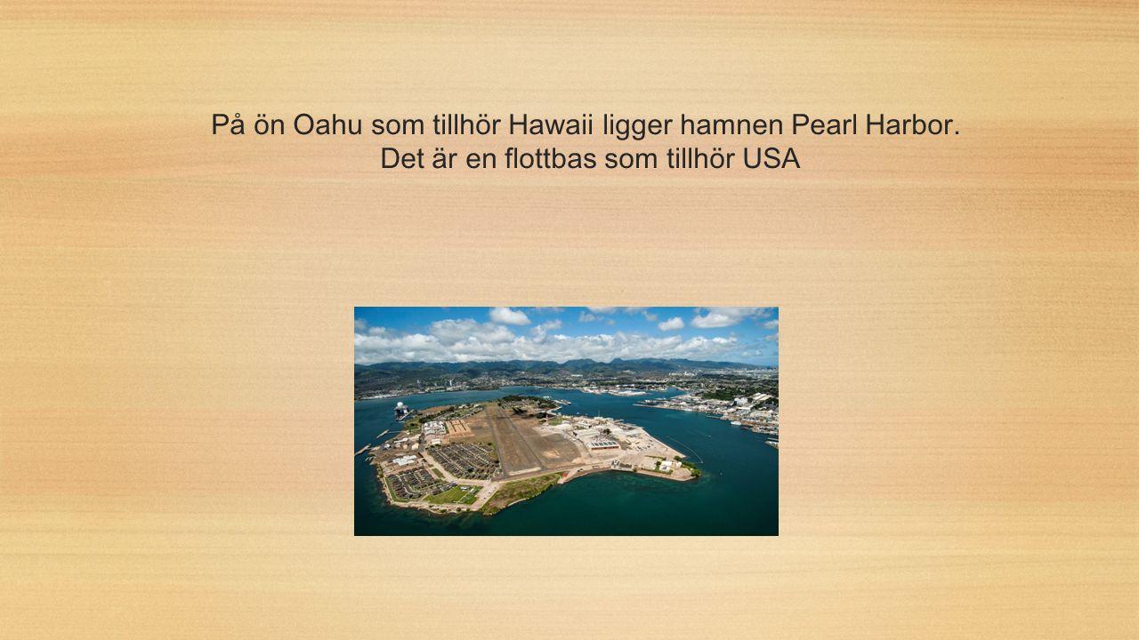 På ön Oahu som tillhör Hawaii ligger hamnen Pearl Harbor. Det är en flottbas som tillhör USA