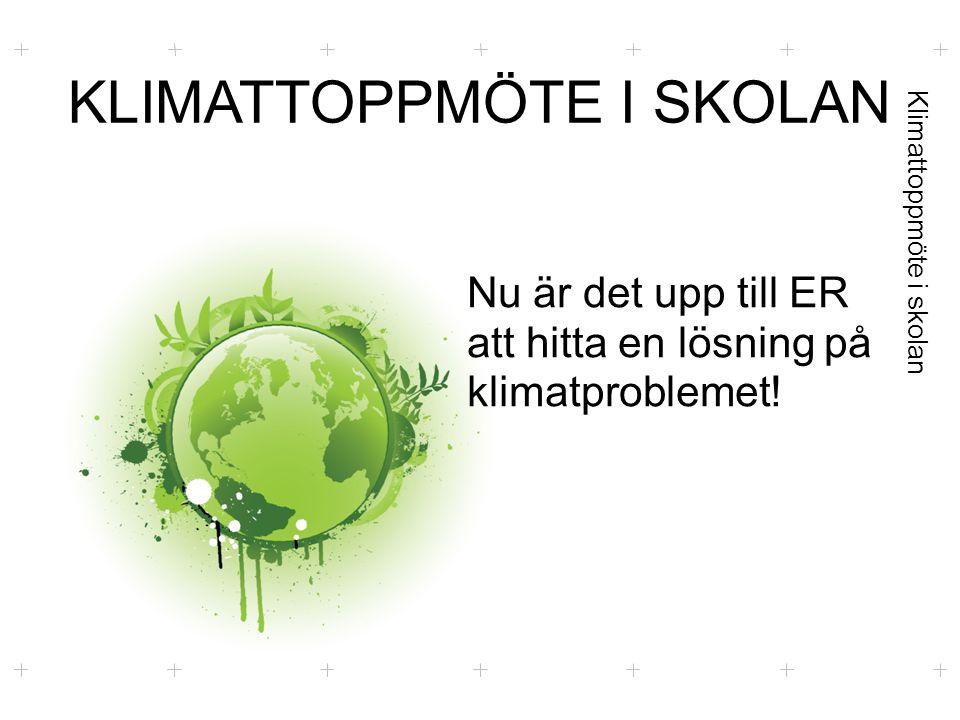 Klimattoppmöte i skolan KLIMATTOPPMÖTE I SKOLAN Nu är det upp till ER att hitta en lösning på klimatproblemet!